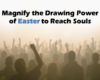 Magnify the Drawing Power of Easter to Reach Souls